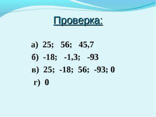 Проверка: а) 25; 56; 45,7 б) -18; -1,3; -93 в) 25; -18; 56; -93; 0 г) 0