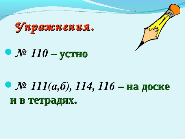 Упражнения. № 110 – устно № 111(а,б), 114, 116 – на доске и в тетрадях.