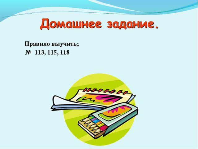 Правило выучить;  № 113, 115, 118
