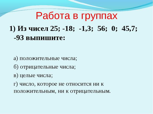 Работа в группах 1) Из чисел 25; -18; -1,3; 56; 0; 45,7; -93 выпишите: а) пол...