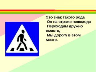 Это знак такого рода Он на страже пешехода Переходим дружно вместе, Мы дорогу