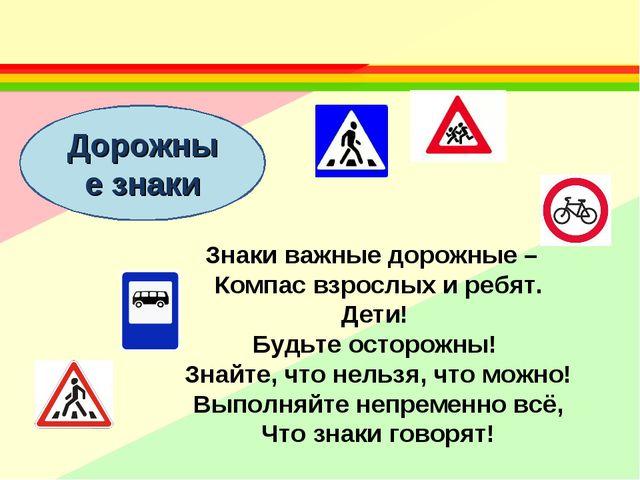 Дорожные знаки Знаки важные дорожные – Компас взрослых и ребят. Дети! Будьте...