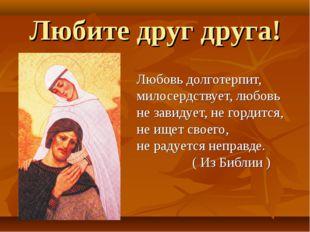 Любите друг друга! Любовь долготерпит, милосердствует, любовь не завидует, не
