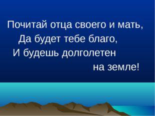 Почитай отца своего и мать, Да будет тебе благо, И будешь долголетен на земле!
