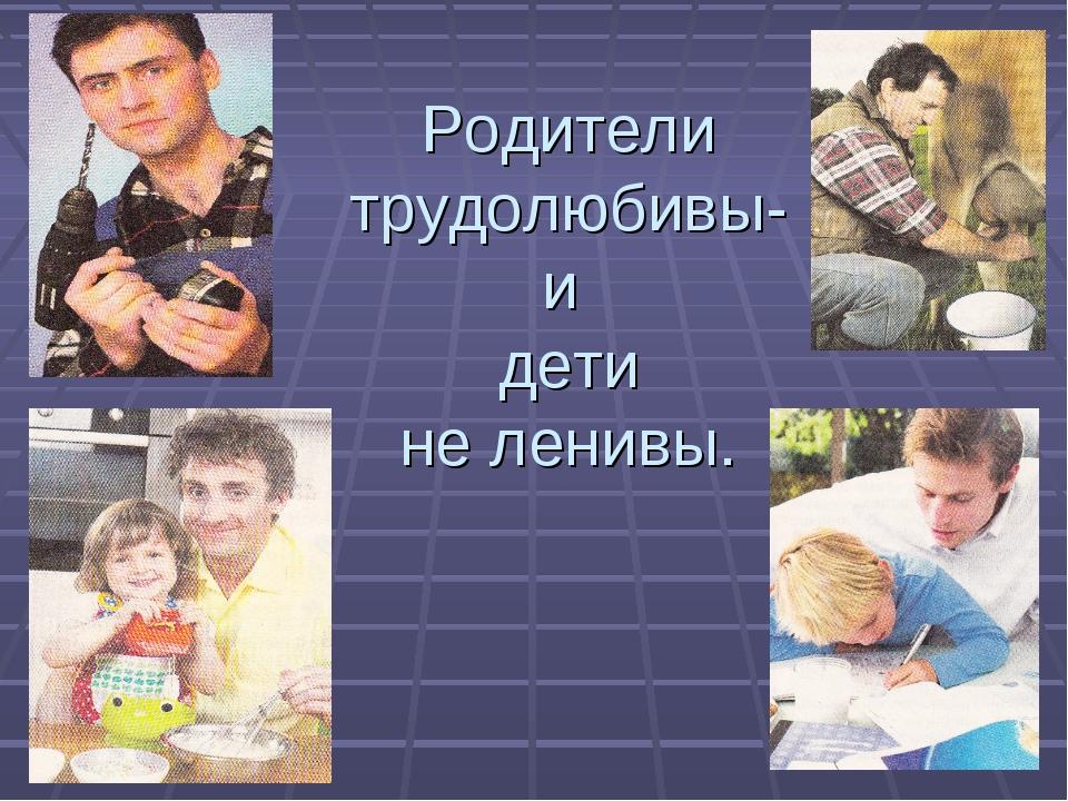 Родители трудолюбивы- и дети не ленивы.
