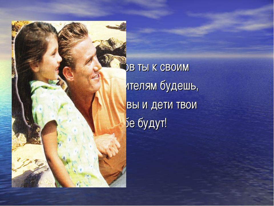 Каков ты к своим родителям будешь, таковы и дети твои к тебе будут!