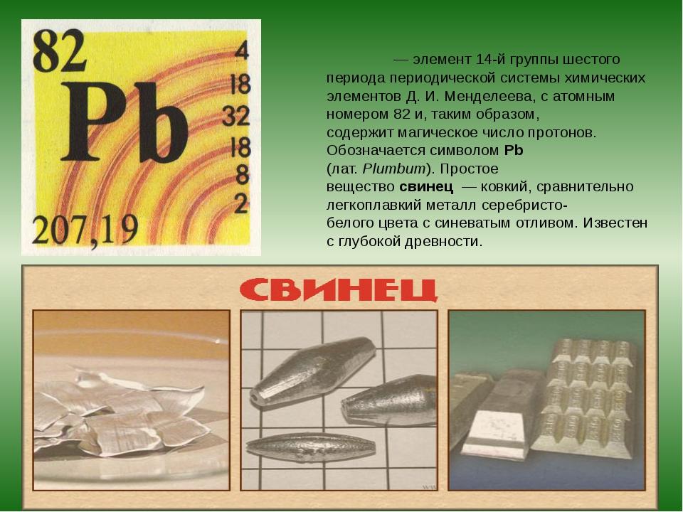 Свине́ц—элемент14-й группы шестого периодапериодической системы химически...