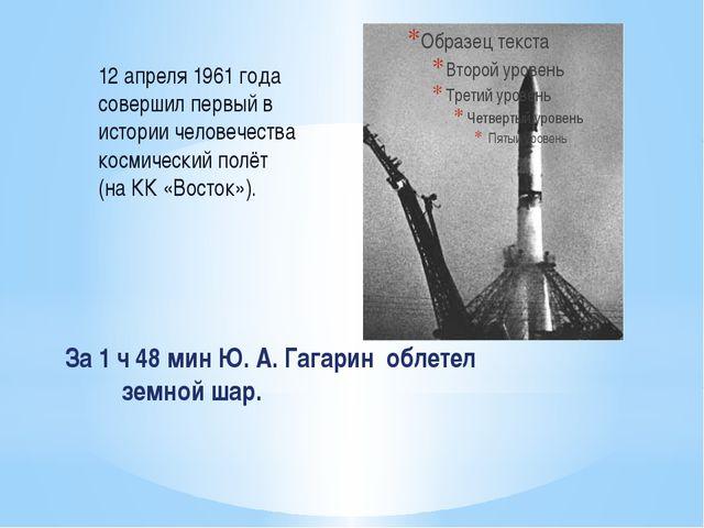 За 1 ч 48 мин Ю. А. Гагарин облетел земной шар. 12 апреля 1961 года совершил...