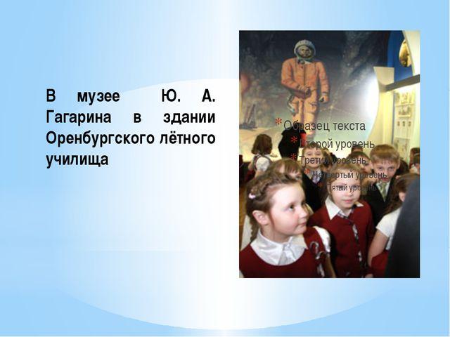 В музее Ю. А. Гагарина в здании Оренбургского лётного училища