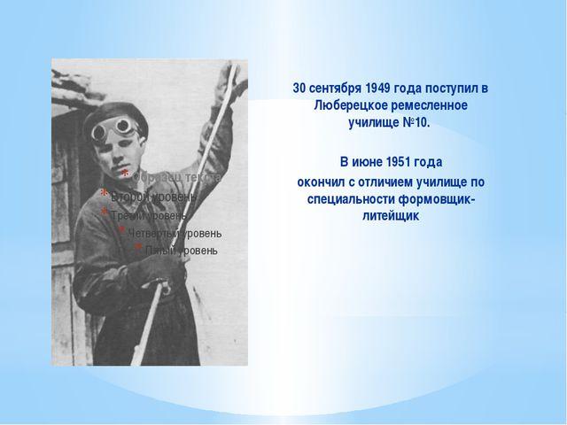 30 сентября 1949 года поступил в Люберецкое ремесленное училище №10. В июне 1...