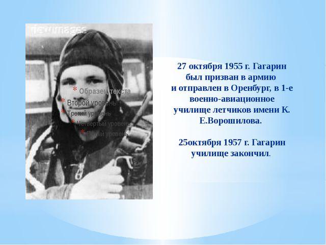 27 октября 1955 г. Гагарин был призван в армию и отправлен в Оренбург, в 1-е...
