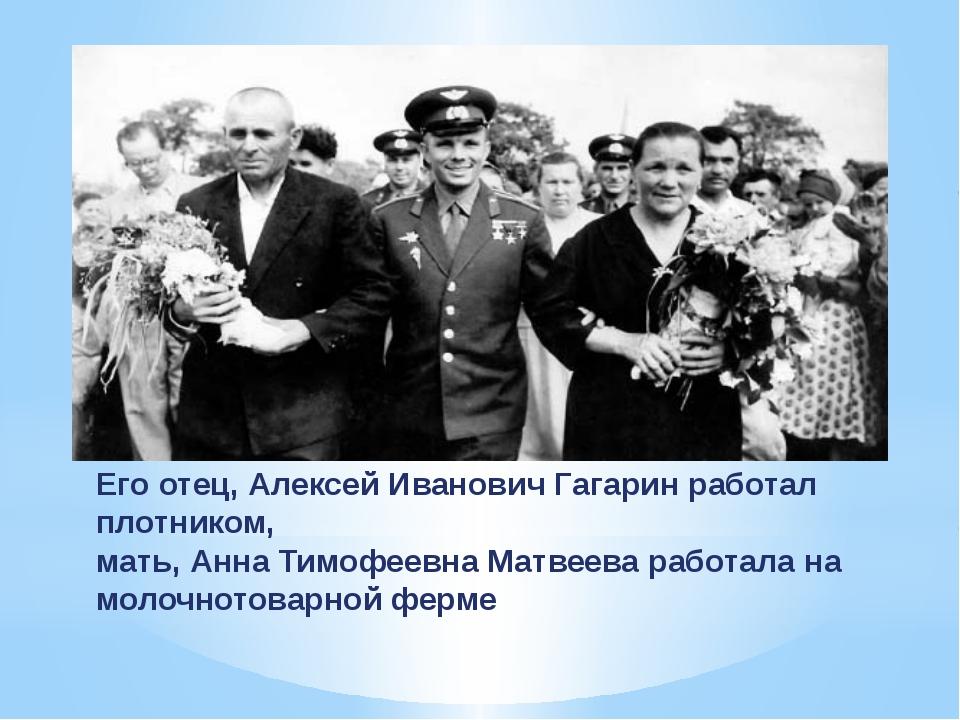 Его отец, Алексей Иванович Гагарин работал плотником, мать, Анна Тимофеевна М...
