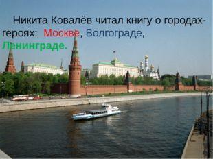 Никита Ковалёв читал книгу о городах-героях: Москве, Волгограде, Ленинграде.