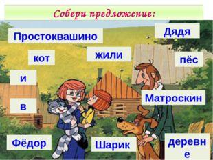 Собери предложение: Простоквашино кот и в Фёдор жили Дядя пёс Матроскин Шарик