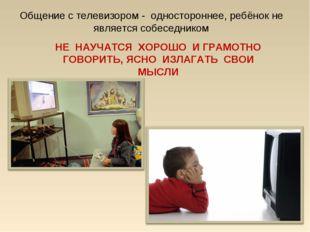 Общение с телевизором - одностороннее, ребёнок не является собеседником НЕ НА