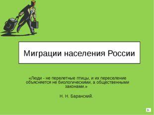 Миграции населения России «Люди - не перелетные птицы, и их переселение объяс