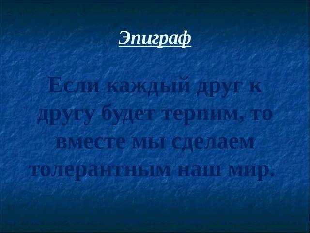 Эпиграф Если каждый друг к другу будет терпим, то вместе мы сделаем толерантн...