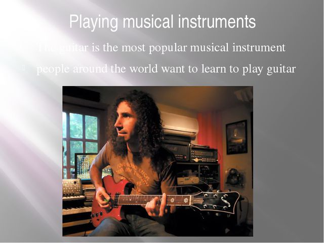 Playing musical instruments The guitar is the most popular musical instrument...