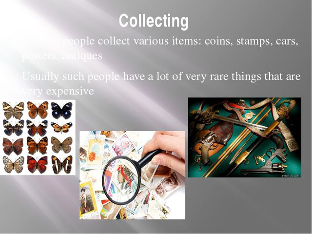 Collecting A lot of people collect various items: coins, stamps, cars, poster...