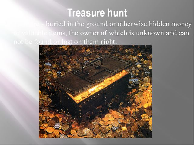 Treasure hunt Treasure - buried in the ground or otherwise hidden money or va...