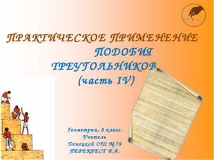 ПРАКТИЧЕСКОЕ ПРИМЕНЕНИЕ ПОДОБИЯ ТРЕУГОЛЬНИКОВ (часть ІV) Геометрия, 8 класс.