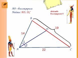 А D 14 19 С 22 B AD –биссектриса Найти: BD, DC 2 1 свойство биссектрисы!!!
