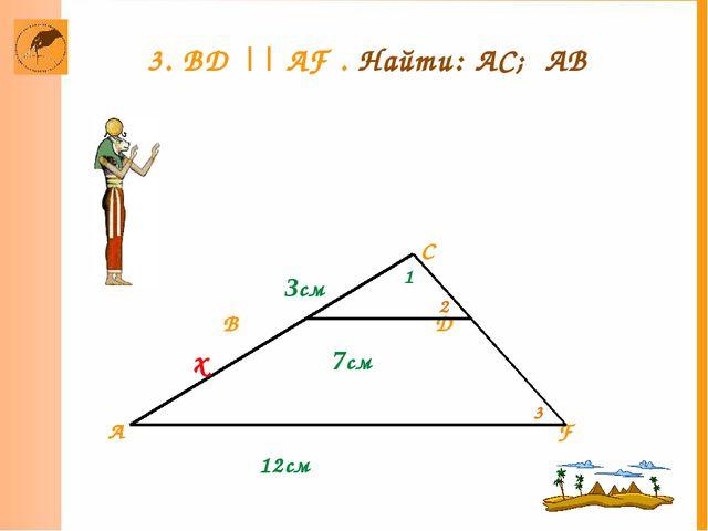 C 3см B D 7см A F 12см х 3. BD || AF . Найти: АC; АВ 1 2 3