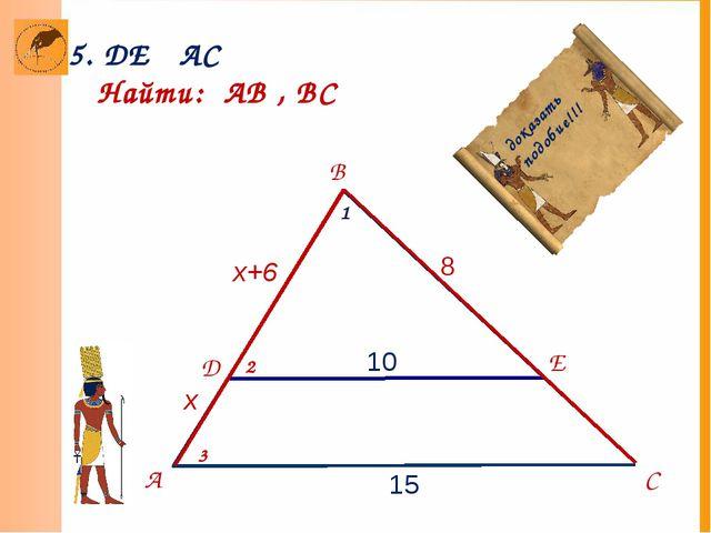 А B E D 15 C 10 8 x x+6 5. DE AC Найти: АВ , ВС ║ доказать подобие!!! 2 3 1