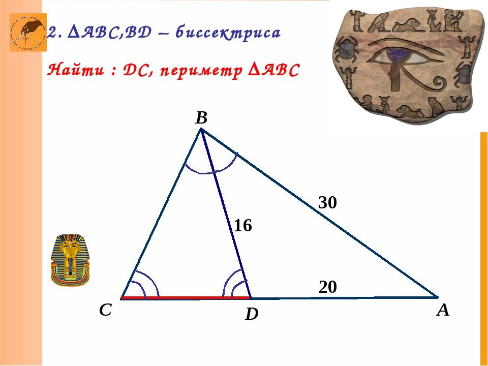 А B D 16 30 С 20 2. ΔABC,BD – биссектриса Найти : DC, периметр ΔABC