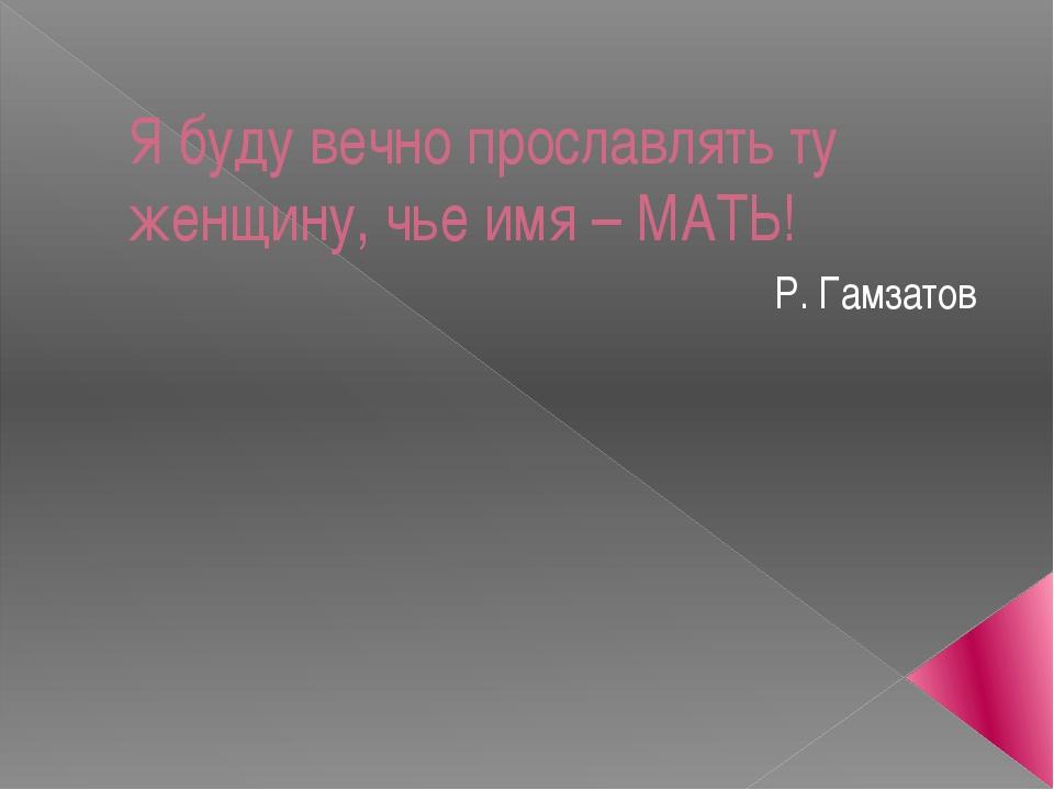 Я буду вечно прославлять ту женщину, чье имя – МАТЬ! Р. Гамзатов