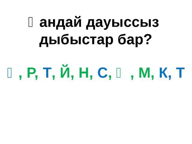 Қандай дауыссыз дыбыстар бар? Қ, Р, Т, Й, Н, С, Ң, М, К, Т