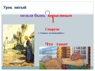 Урок пятый нельзя быть корыстным Старуха ( «Сказка о золотой рыбке») Что так
