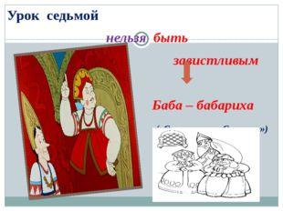 Урок седьмой нельзя быть завистливым Баба – бабариха («Сказка о царе Салтане»)