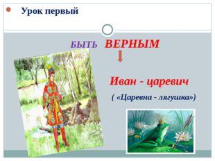 Урок первый БЫТЬ ВЕРНЫМ Иван - царевич ( «Царевна - лягушка»)