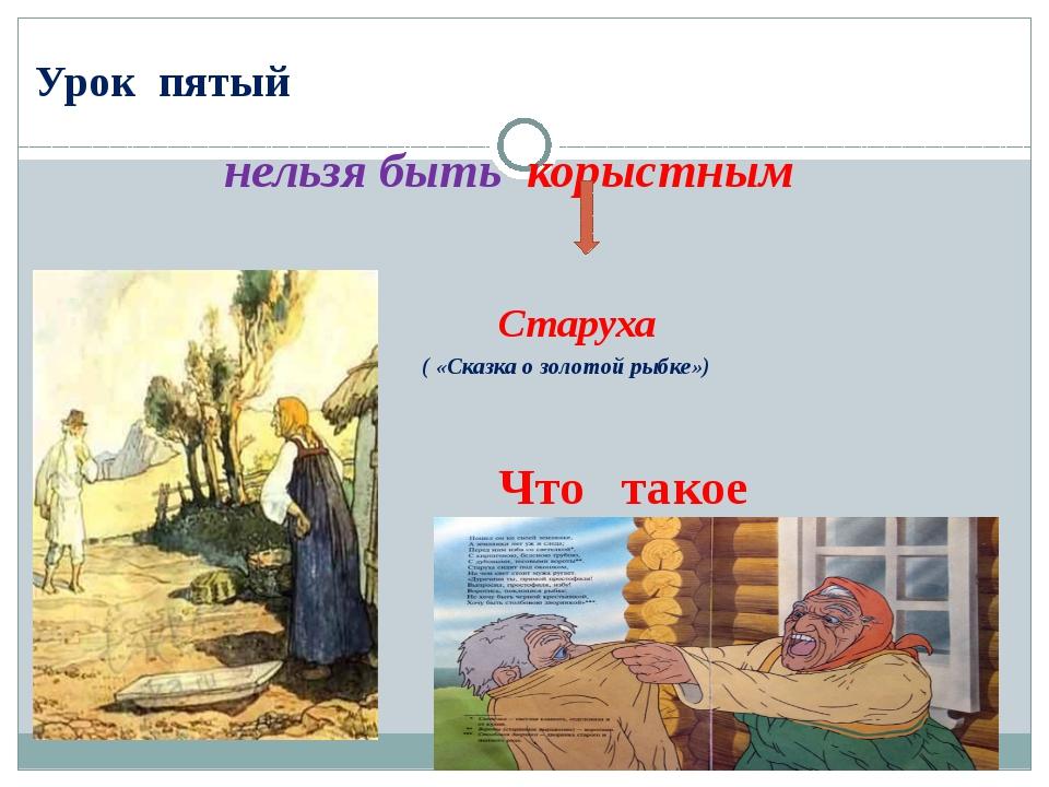 Урок пятый нельзя быть корыстным Старуха ( «Сказка о золотой рыбке») Что так...