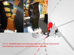 ПК 2.3. Разрабатывать конструкцию изделия с учетом технологии изготовления,