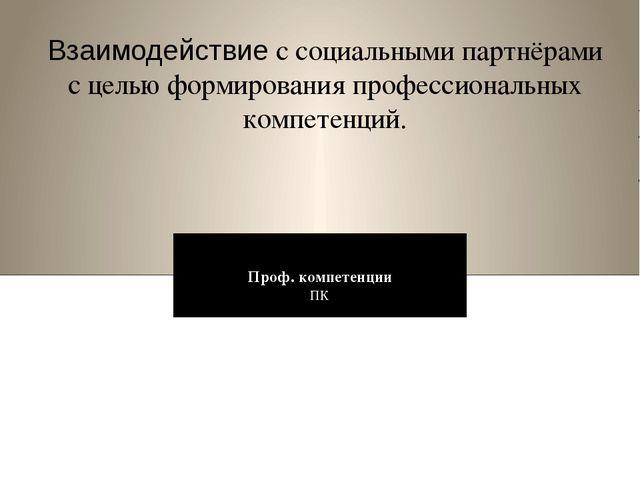 Проф. компетенции ПК Взаимодействие с социальными партнёрами с целью формиров...