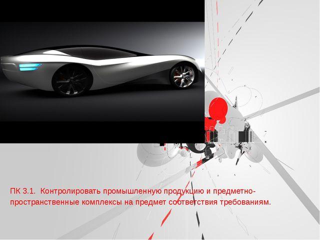 ПК 3.1. Контролировать промышленную продукцию и предметно-пространственные к...