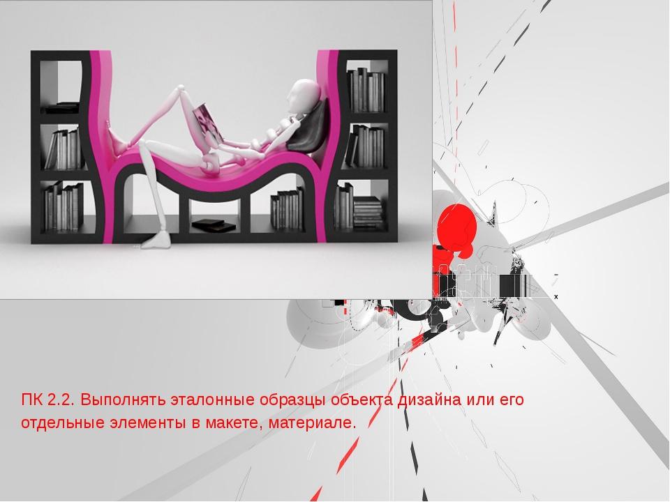 ПК 2.2. Выполнять эталонные образцы объекта дизайна или его отдельные элемен...
