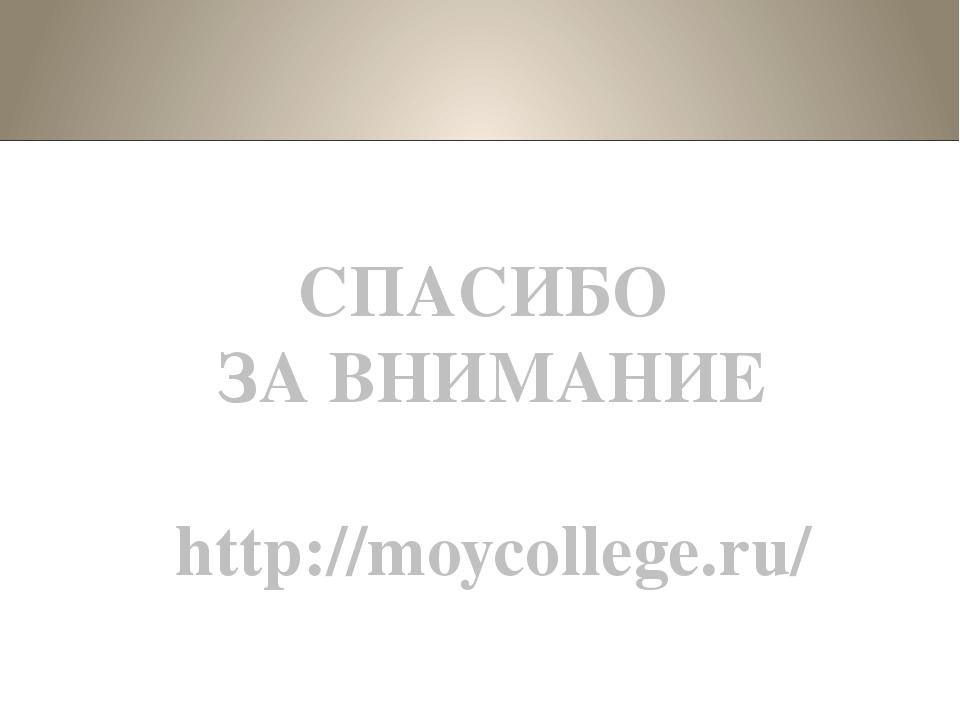 СПАСИБО ЗА ВНИМАНИЕ http://moycollege.ru/