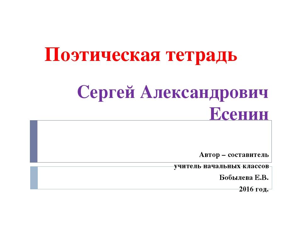 Поэтическая тетрадь Сергей Александрович Есенин Автор – составитель учитель н...