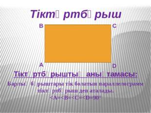 Тіктөртбұрыш А В С D Тіктөртбұрыштың анықтамасы: Барлық бұрыштары тік болатын