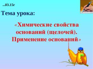 «Химические свойства оснований (щелочей). Применение оснований» ...03.15г Те
