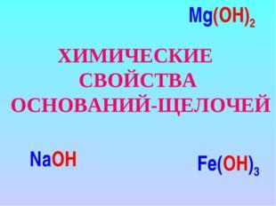 ХИМИЧЕСКИЕ СВОЙСТВА ОСНОВАНИЙ-ЩЕЛОЧЕЙ NaOH Mg(OH)2 Fe(OH)3
