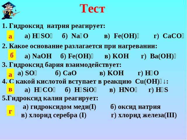 Тест 1. Гидроксид натрия реагирует: а) H₂SO₄ б) Na₂O в) Fe(OH)₂ г) CaCO₃ 2. К...