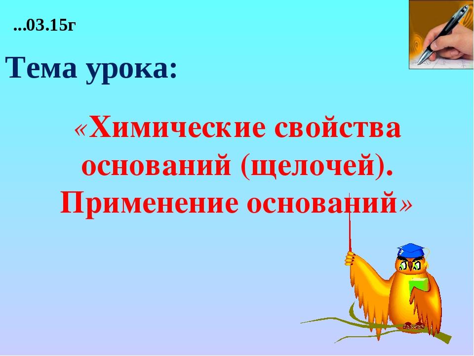 «Химические свойства оснований (щелочей). Применение оснований» ...03.15г Те...