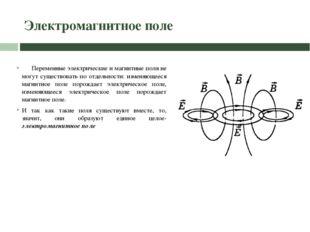 Электромагнитное поле Переменные электрические и магнитные поля не могут суще