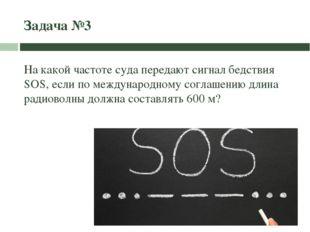 Задача №3 На какой частоте суда передают сигнал бедствия SOS, если по междуна
