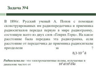 Задача №4 В 1896г. Русский ученый А. Попов с помощью сконструированных им рад