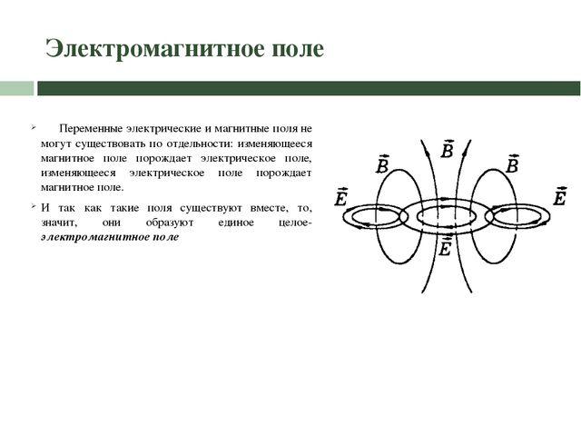 Электромагнитное поле Переменные электрические и магнитные поля не могут суще...